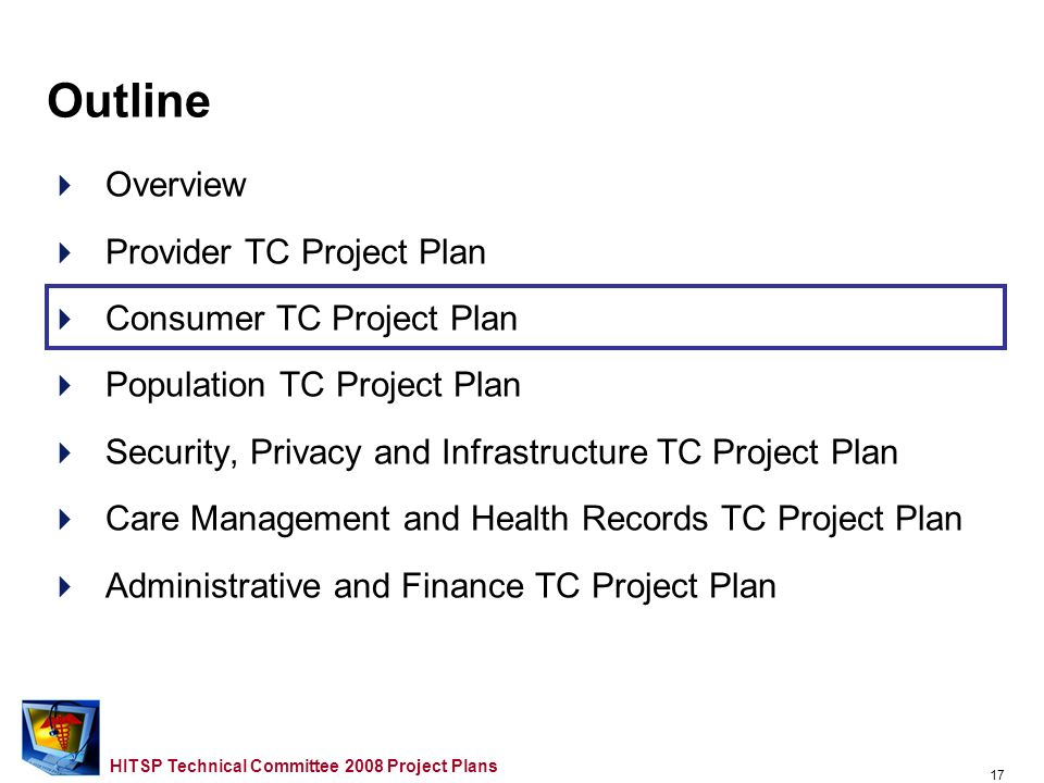 16 HITSP Technical Committee 2008 Project Plans IS07 Medication Management Overlaps –NCPDP SCRIPT 10.1 and HL7 Version 2.5/2.5.1 Pharmacy/Treatment Orders used in HITSP/TP43 – Medication orders Monitor Foundations Committee –ASC X12 Insurance Subcommittee X12N Implementation Guides Version plus Addenda A1 and NCPDP Telecommunication Standard Implementation Guide Version D.0 Eligibility Verification Transaction used in HITSP/TP46 Monitor Foundations Committee –CAQH CORE Phase 1 Operation Rules and HITSP/T17 Secured Communication Channel used in HITSP/T40 Refer to SP&I TC Provider TC Plan – 2006/2007 Carryover Work