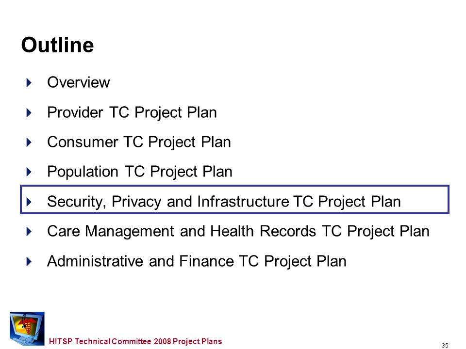 34 HITSP Technical Committee 2008 Project Plans IS06 Quality Gaps and Overlaps to Monitor for 2009 –Measurement Criteria (Message Component and Document Component) Follow IHE QRPH required valueset contents for two measures; White paper this year; Oct 2008 Profile proposal; Work with HL7 regarding this and care plan –Validation and Data Quality Checking Component Work with Admin and Finance TC for evaluation –Quality Measurement (Message Component and Document Component) –Derived Information Component Part of CDS; Work with Care Management and Health Records TC for Knowledge Representation Population TC Plan – 2006/2007 Carryover Work