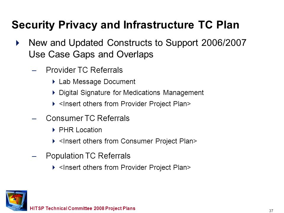 36 HITSP Technical Committee 2008 Project Plans Maintenance of Existing S&P Constructs and TN900 –TP30 – Manage Consent Directives Evaluate the need to disaggregate the current transaction package structure into more granular transactions and component standards (March 2008) – TP20 – Access Control Evaluate the existing access control construct and incorporate new changes, as needed (May 2008) –Identity Credentials Management Work Group Identify issues related to identify credentials affecting HIE and interoperability; prioritize scope of work, define a framework and a roadmap for addressing issue; develop recommendations Security Privacy and Infrastructure TC Plan