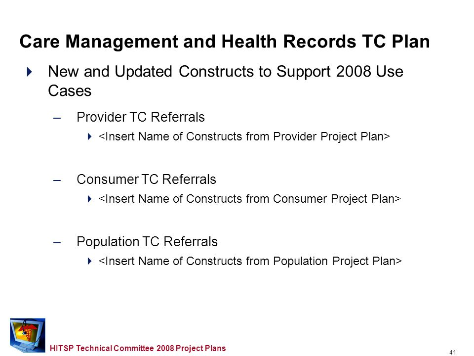 40 HITSP Technical Committee 2008 Project Plans New and Updated Constructs to Support 2006/2007 Use Case Gaps and Overlaps –Provider TC Referrals C32 …Medication Management –Consumer TC Referrals Scanned Document Content Insert Name of Other Constructs from Consumer Project Plan> –Population TC Referrals Care Management and Health Records TC Plan