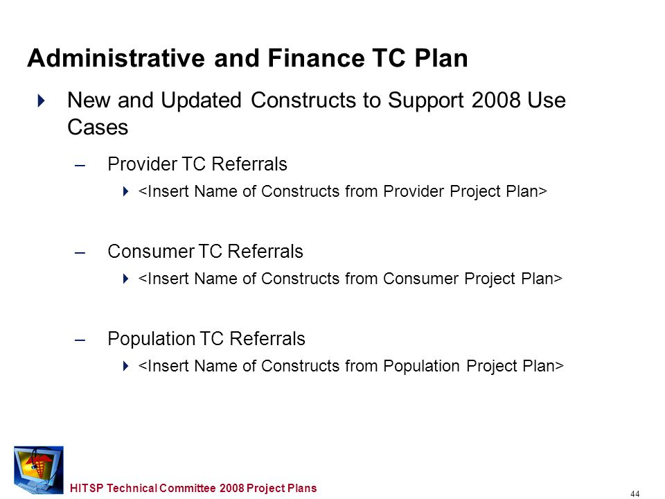43 HITSP Technical Committee 2008 Project Plans New and Updated Constructs to Support 2006/2007 Use Case Gaps and Overlaps –Provider TC Referrals –Consumer TC Referrals –Population TC Referrals Administrative and Finance TC Plan