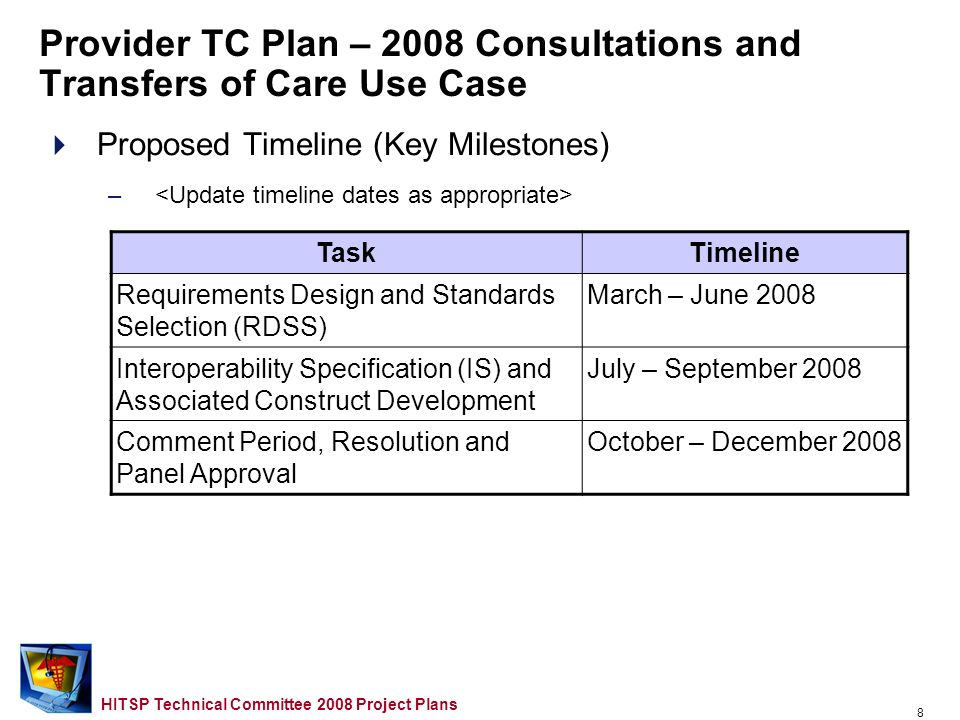 7 HITSP Technical Committee 2008 Project Plans Provider TC Plan – 2008 Consultations and Transfers of Care Use Case Proposed Approach –Scope for 2008 –Opportunities for Reuse etc.… –Domain TC Support Required