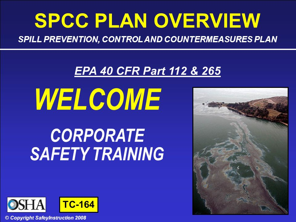SPCC PLAN OVERVIEW - SLIDE 1 OF 45 © Copyright SafetyInstruction 2008 SAFETY TRAINING CORPORATE SAFETY TRAINING © Copyright SafeyInstruction 2008 EPA 40 CFR Part 112 & 265 SPCC PLAN OVERVIEW SPILL PREVENTION, CONTROL AND COUNTERMEASURES PLAN WELCOME TC-164