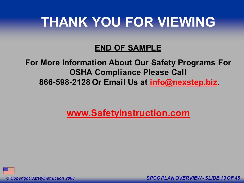 SPCC PLAN OVERVIEW - SLIDE 13 OF 45 © Copyright SafetyInstruction 2008 END OF SAMPLE For More Information About Our Safety Programs For OSHA Compliance Please Call 866-598-2128 Or Email Us at info@nexstep.biz.info@nexstep.biz www.SafetyInstruction.com THANK YOU FOR VIEWING