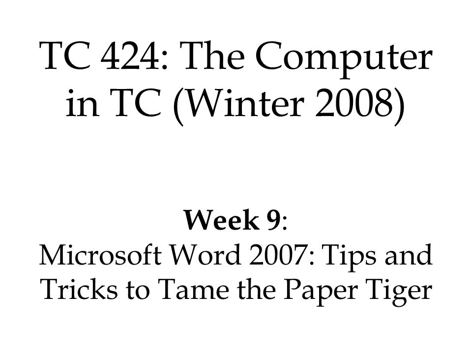 TC 424: The Computer in TC (Winter 2008) Week 9 : Microsoft Word 2007: Tips and Tricks to Tame the Paper Tiger