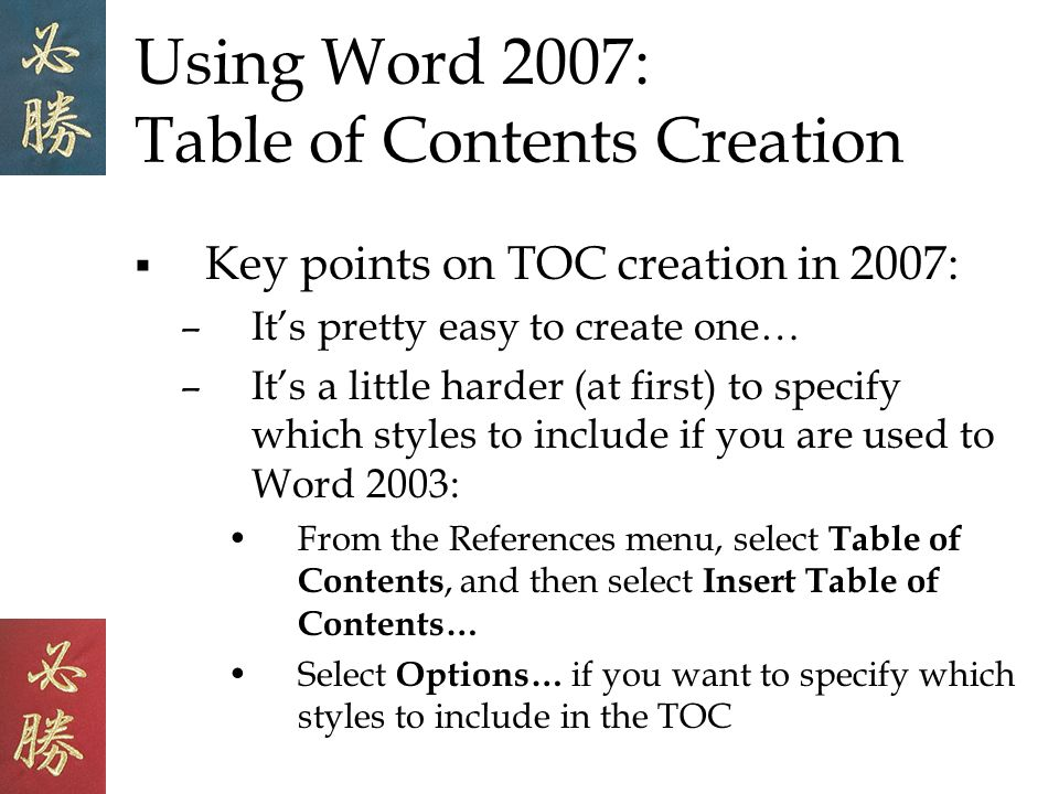 Using Word 2007: Table of Contents Creation Key points on TOC creation in 2007: –Its pretty easy to create one… –Its a little harder (at first) to specify which styles to include if you are used to Word 2003: From the References menu, select Table of Contents, and then select Insert Table of Contents… Select Options… if you want to specify which styles to include in the TOC