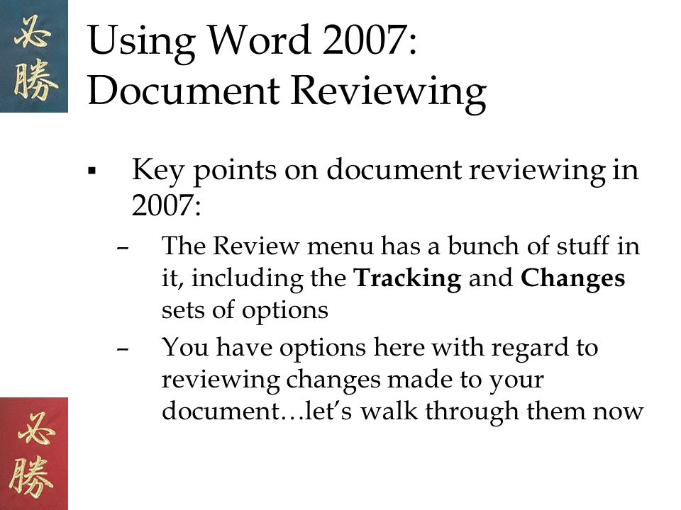 Using Word 2007: Document Reviewing Key points on document reviewing in 2007: –The Review menu has a bunch of stuff in it, including the Tracking and Changes sets of options –You have options here with regard to reviewing changes made to your document…lets walk through them now