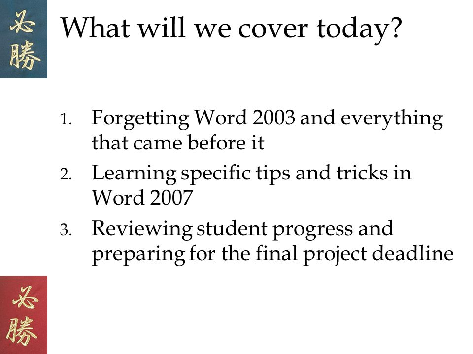 What will we cover today. 1. Forgetting Word 2003 and everything that came before it 2.