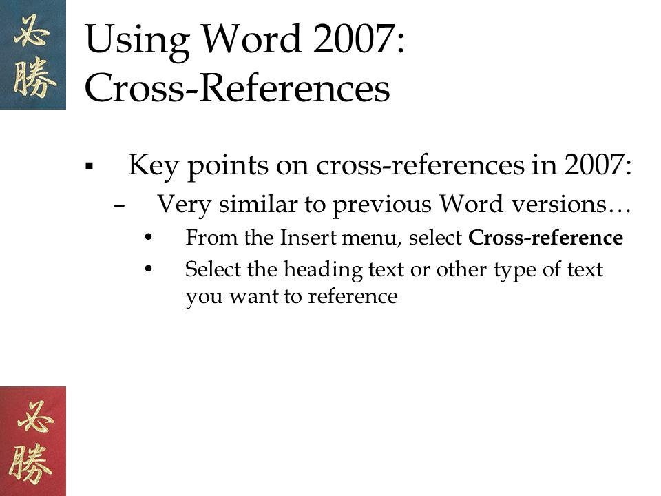 Using Word 2007: Cross-References Key points on cross-references in 2007: –Very similar to previous Word versions… From the Insert menu, select Cross-reference Select the heading text or other type of text you want to reference