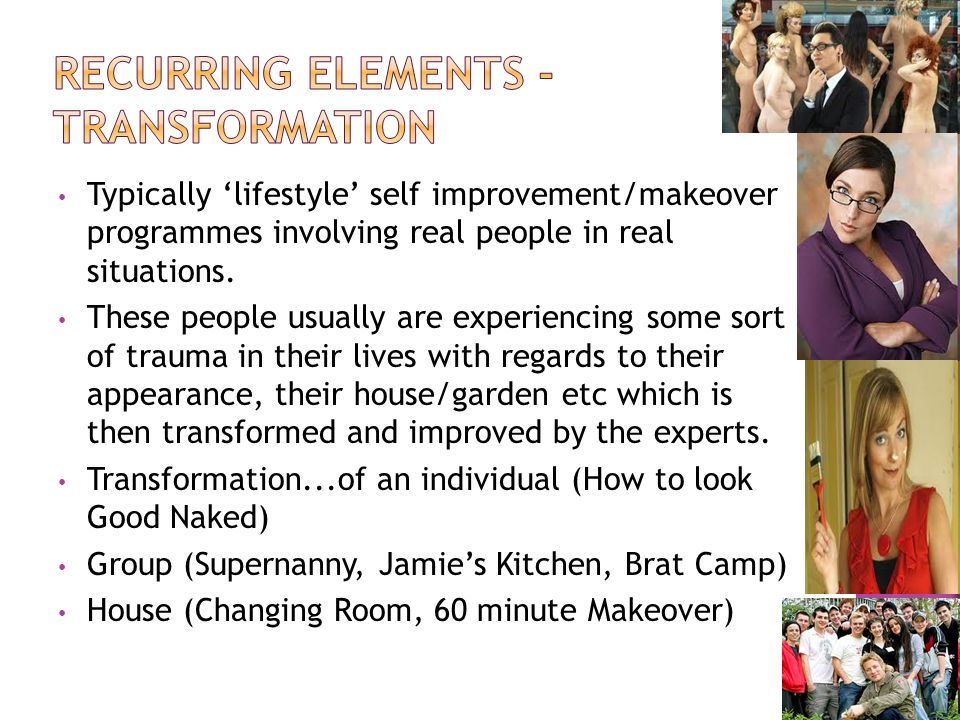 Typically lifestyle self improvement/makeover programmes involving real people in real situations.