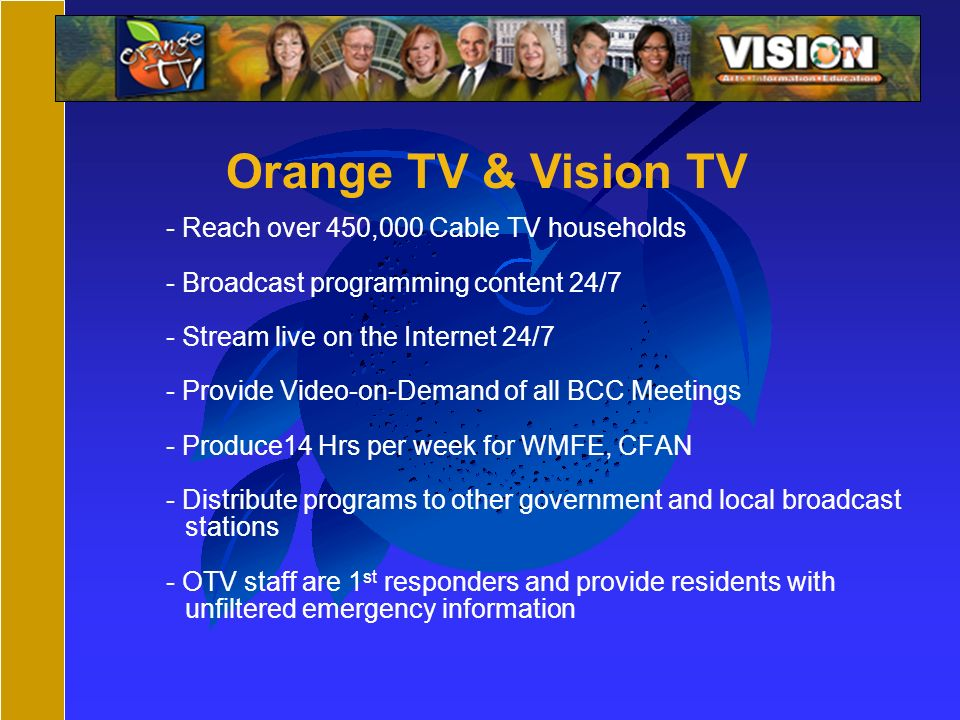 - Reach over 450,000 Cable TV households - Broadcast programming content 24/7 - Stream live on the Internet 24/7 - Provide Video-on-Demand of all BCC Meetings - Produce14 Hrs per week for WMFE, CFAN - Distribute programs to other government and local broadcast stations - OTV staff are 1 st responders and provide residents with unfiltered emergency information Orange TV & Vision TV