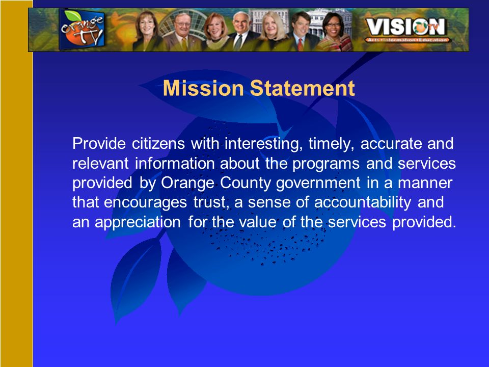 Mission Statement Provide citizens with interesting, timely, accurate and relevant information about the programs and services provided by Orange County government in a manner that encourages trust, a sense of accountability and an appreciation for the value of the services provided.