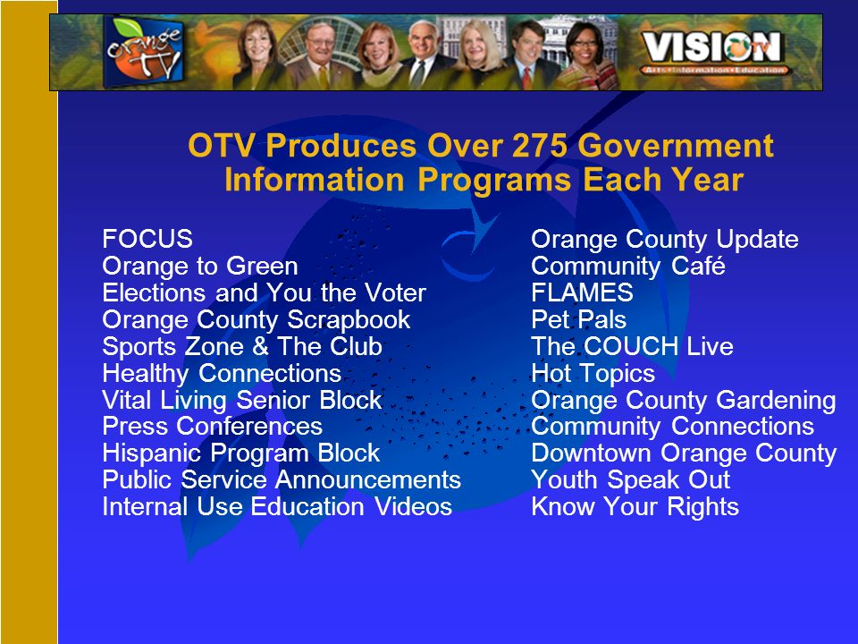 OTV Produces Over 275 Government Information Programs Each Year FOCUSOrange County Update Orange to Green Community Café Elections and You the VoterFLAMES Orange County ScrapbookPet Pals Sports Zone & The ClubThe COUCH Live Healthy ConnectionsHot Topics Vital Living Senior BlockOrange County Gardening Press ConferencesCommunity Connections Hispanic Program BlockDowntown Orange County Public Service AnnouncementsYouth Speak Out Internal Use Education VideosKnow Your Rights