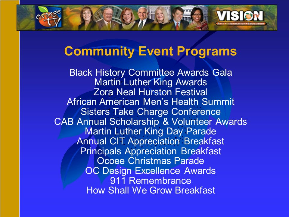 Community Event Programs Black History Committee Awards Gala Martin Luther King Awards Zora Neal Hurston Festival African American Mens Health Summit Sisters Take Charge Conference CAB Annual Scholarship & Volunteer Awards Martin Luther King Day Parade Annual CIT Appreciation Breakfast Principals Appreciation Breakfast Ocoee Christmas Parade OC Design Excellence Awards 911 Remembrance How Shall We Grow Breakfast