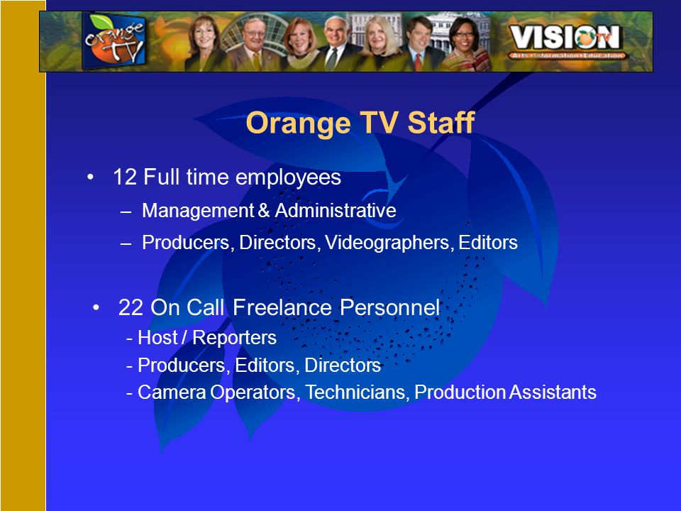 Orange TV Staff 12 Full time employees –Management & Administrative –Producers, Directors, Videographers, Editors 22 On Call Freelance Personnel - Host / Reporters - Producers, Editors, Directors - Camera Operators, Technicians, Production Assistants