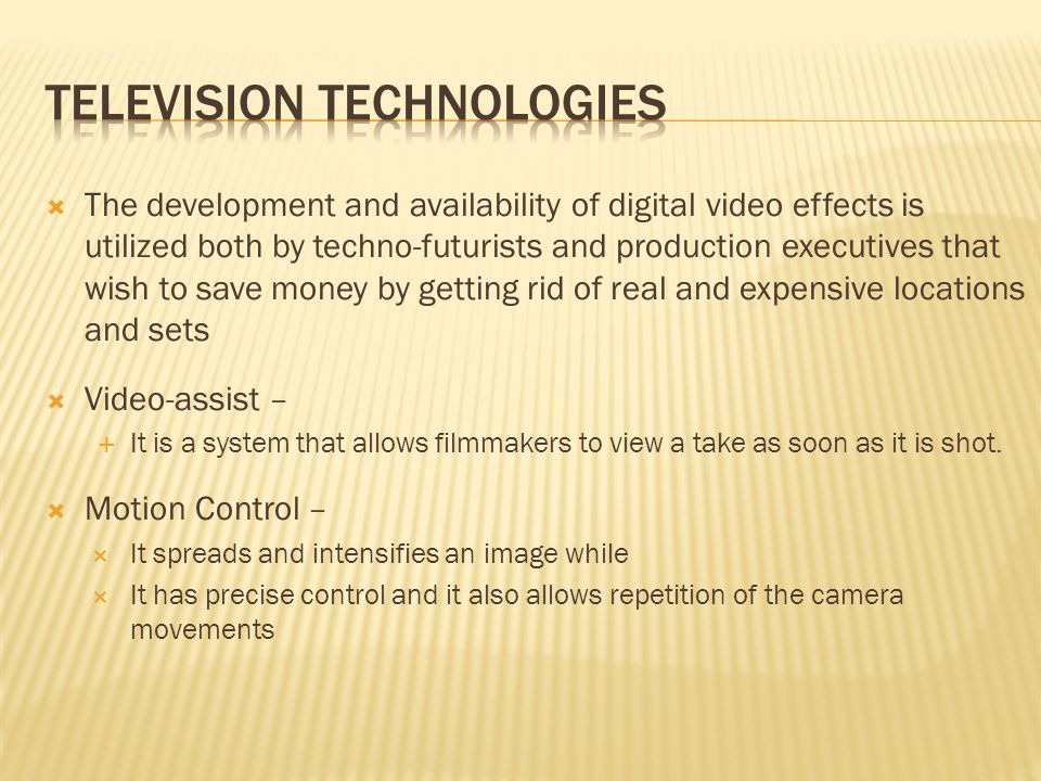 The development and availability of digital video effects is utilized both by techno-futurists and production executives that wish to save money by getting rid of real and expensive locations and sets Video-assist – It is a system that allows filmmakers to view a take as soon as it is shot.
