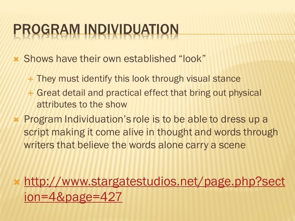 Shows have their own established look They must identify this look through visual stance Great detail and practical effect that bring out physical attributes to the show Program Individuations role is to be able to dress up a script making it come alive in thought and words through writers that believe the words alone carry a scene http://www.stargatestudios.net/page.php sect ion=4&page=427 http://www.stargatestudios.net/page.php sect ion=4&page=427