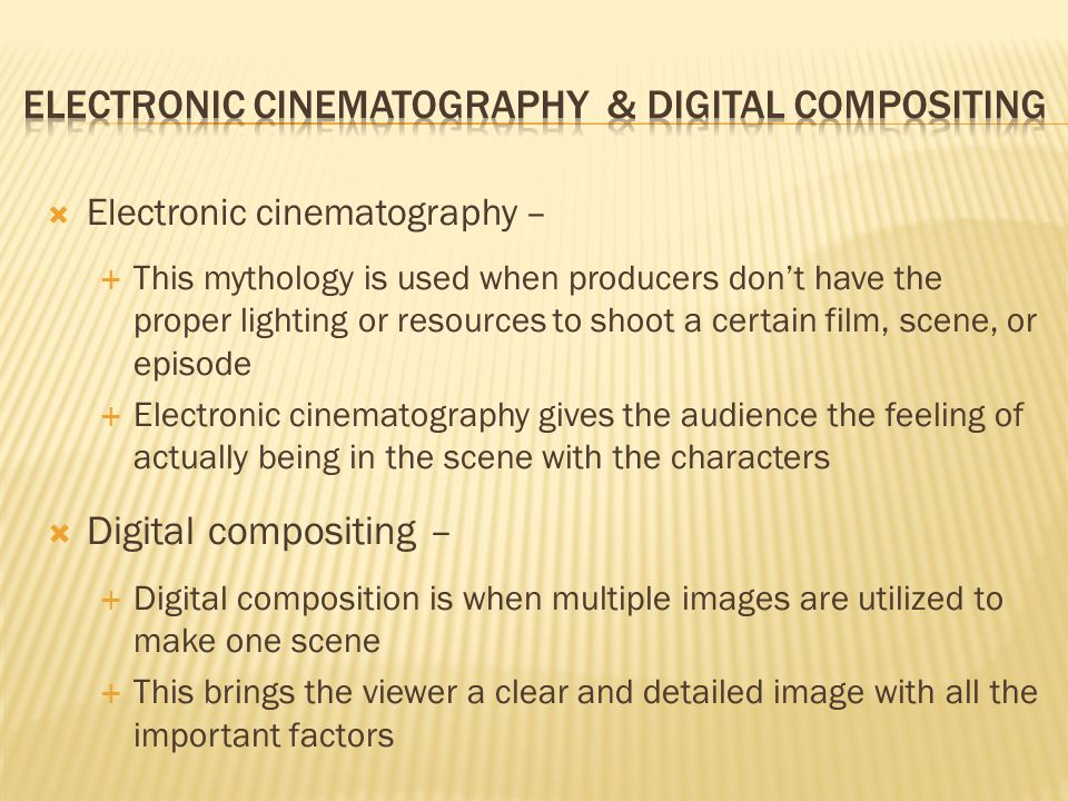 Electronic cinematography – This mythology is used when producers dont have the proper lighting or resources to shoot a certain film, scene, or episode Electronic cinematography gives the audience the feeling of actually being in the scene with the characters Digital compositing – Digital composition is when multiple images are utilized to make one scene This brings the viewer a clear and detailed image with all the important factors