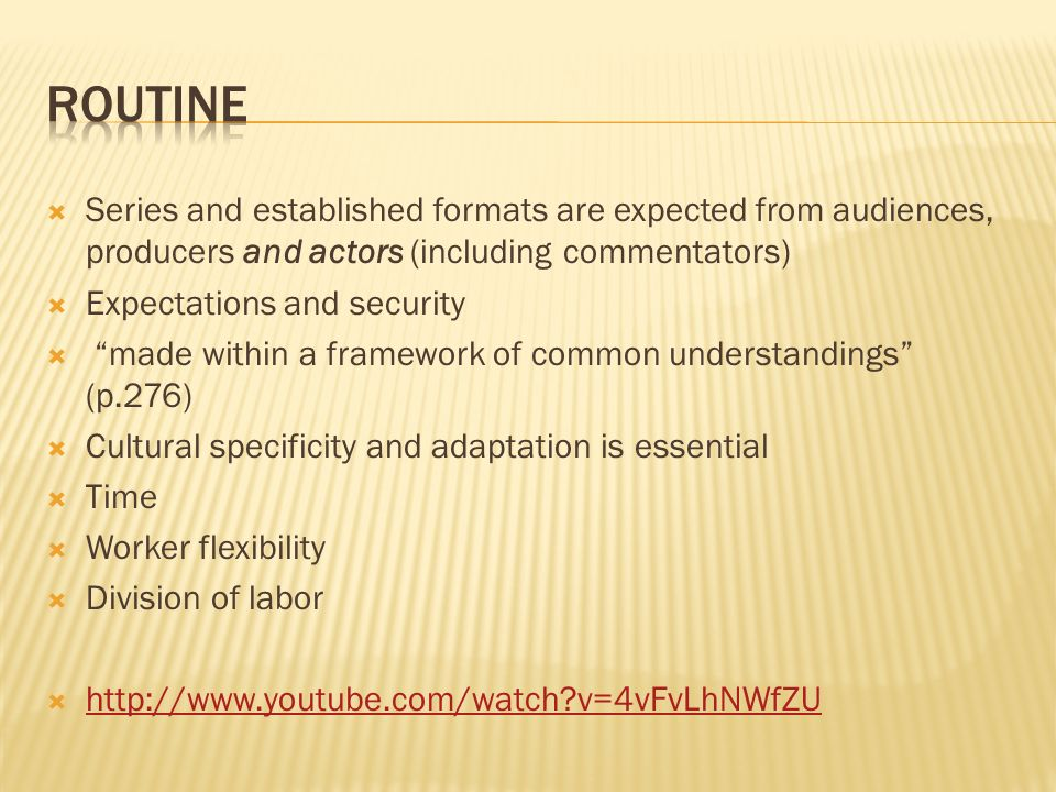 Series and established formats are expected from audiences, producers and actors (including commentators) Expectations and security made within a framework of common understandings (p.276) Cultural specificity and adaptation is essential Time Worker flexibility Division of labor http://www.youtube.com/watch v=4vFvLhNWfZU