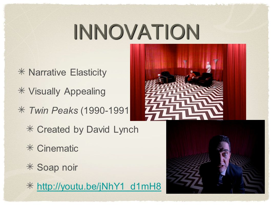 INNOVATION Narrative Elasticity Visually Appealing Twin Peaks ( ) Created by David Lynch Cinematic Soap noir