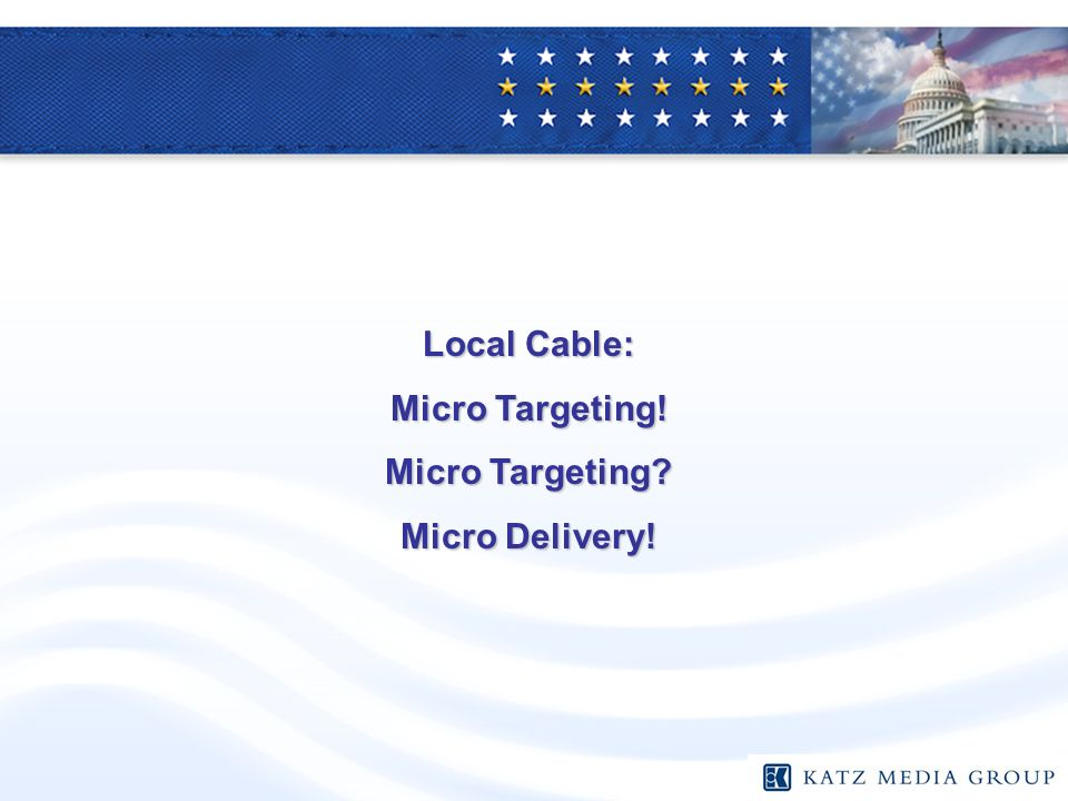 Local Cable: Micro Targeting! Micro Targeting Micro Delivery!