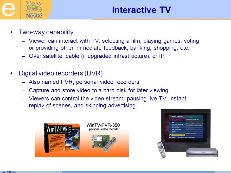 GL-eNestlé Interactive TV Two-way capability –Viewer can interact with TV: selecting a film, playing games, voting or providing other immediate feedback, banking, shopping, etc.