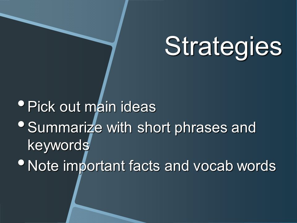 Strategies Pick out main ideas Pick out main ideas Summarize with short phrases and keywords Summarize with short phrases and keywords Note important facts and vocab words Note important facts and vocab words
