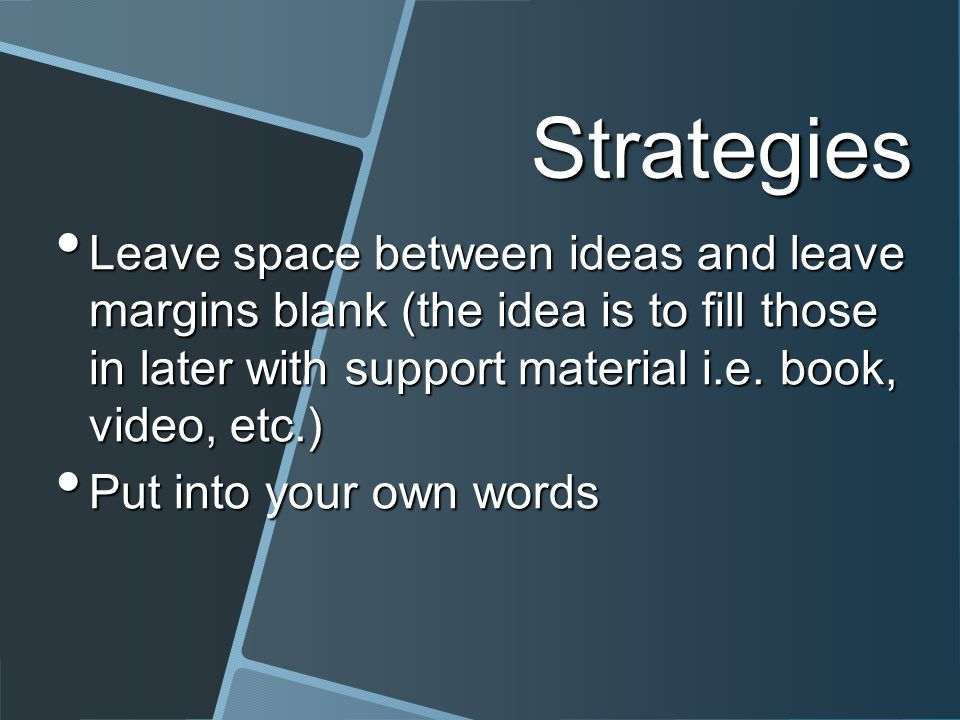 Strategies Leave space between ideas and leave margins blank (the idea is to fill those in later with support material i.e.