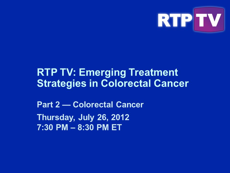 Part 2 Colorectal Cancer Thursday, July 26, :30 PM – 8:30 PM ET RTP TV: Emerging Treatment Strategies in Colorectal Cancer