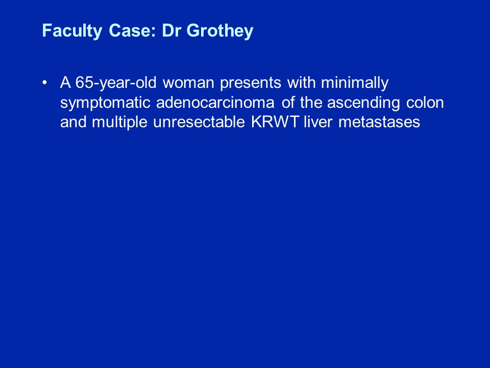 Faculty Case: Dr Grothey A 65-year-old woman presents with minimally symptomatic adenocarcinoma of the ascending colon and multiple unresectable KRWT liver metastases