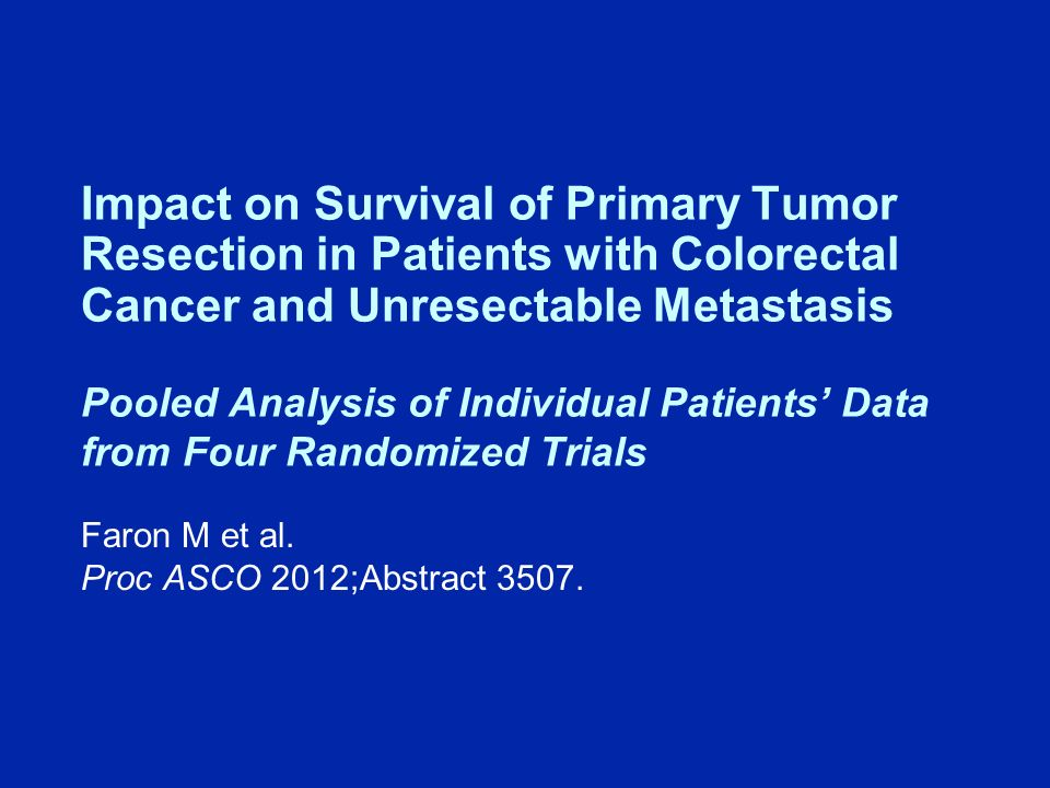 Impact on Survival of Primary Tumor Resection in Patients with Colorectal Cancer and Unresectable Metastasis Pooled Analysis of Individual Patients Data from Four Randomized Trials Faron M et al.