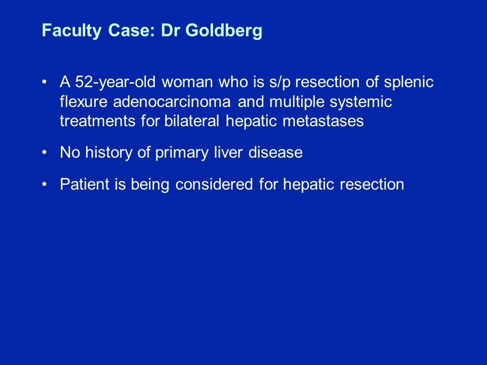 Faculty Case: Dr Goldberg A 52-year-old woman who is s/p resection of splenic flexure adenocarcinoma and multiple systemic treatments for bilateral hepatic metastases No history of primary liver disease Patient is being considered for hepatic resection