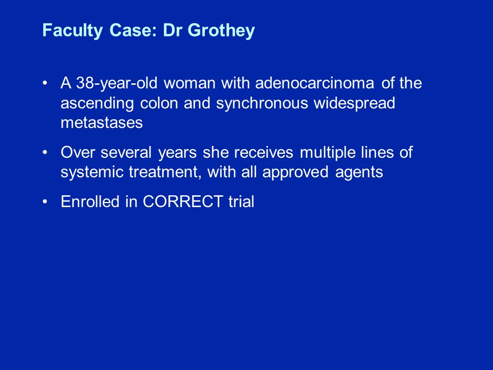 Faculty Case: Dr Grothey A 38-year-old woman with adenocarcinoma of the ascending colon and synchronous widespread metastases Over several years she receives multiple lines of systemic treatment, with all approved agents Enrolled in CORRECT trial