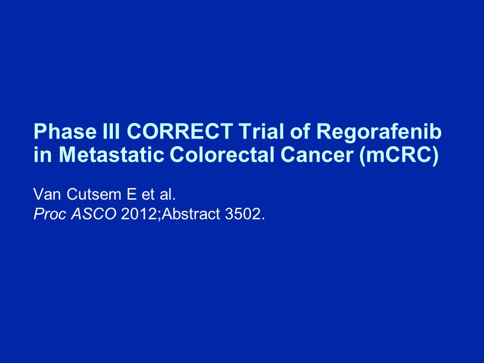 Phase III CORRECT Trial of Regorafenib in Metastatic Colorectal Cancer (mCRC) Van Cutsem E et al.
