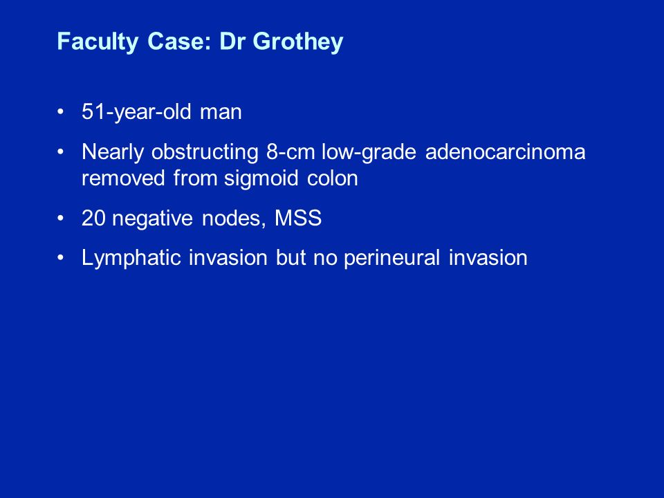 Faculty Case: Dr Grothey 51-year-old man Nearly obstructing 8-cm low-grade adenocarcinoma removed from sigmoid colon 20 negative nodes, MSS Lymphatic invasion but no perineural invasion