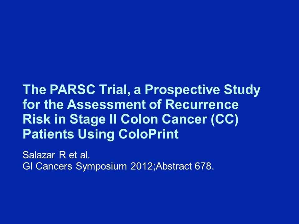 The PARSC Trial, a Prospective Study for the Assessment of Recurrence Risk in Stage II Colon Cancer (CC) Patients Using ColoPrint Salazar R et al.