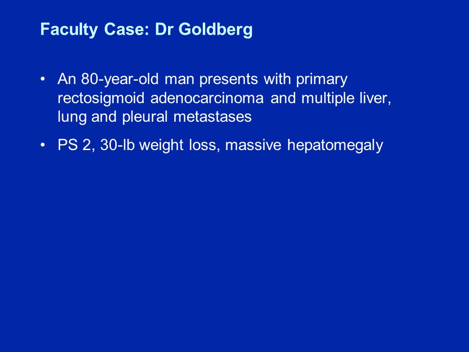 Faculty Case: Dr Goldberg An 80-year-old man presents with primary rectosigmoid adenocarcinoma and multiple liver, lung and pleural metastases PS 2, 30-lb weight loss, massive hepatomegaly