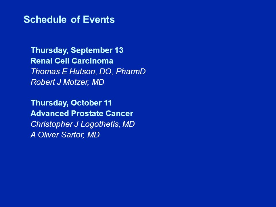 Schedule of Events Thursday, September 13 Renal Cell Carcinoma Thomas E Hutson, DO, PharmD Robert J Motzer, MD Thursday, October 11 Advanced Prostate Cancer Christopher J Logothetis, MD A Oliver Sartor, MD