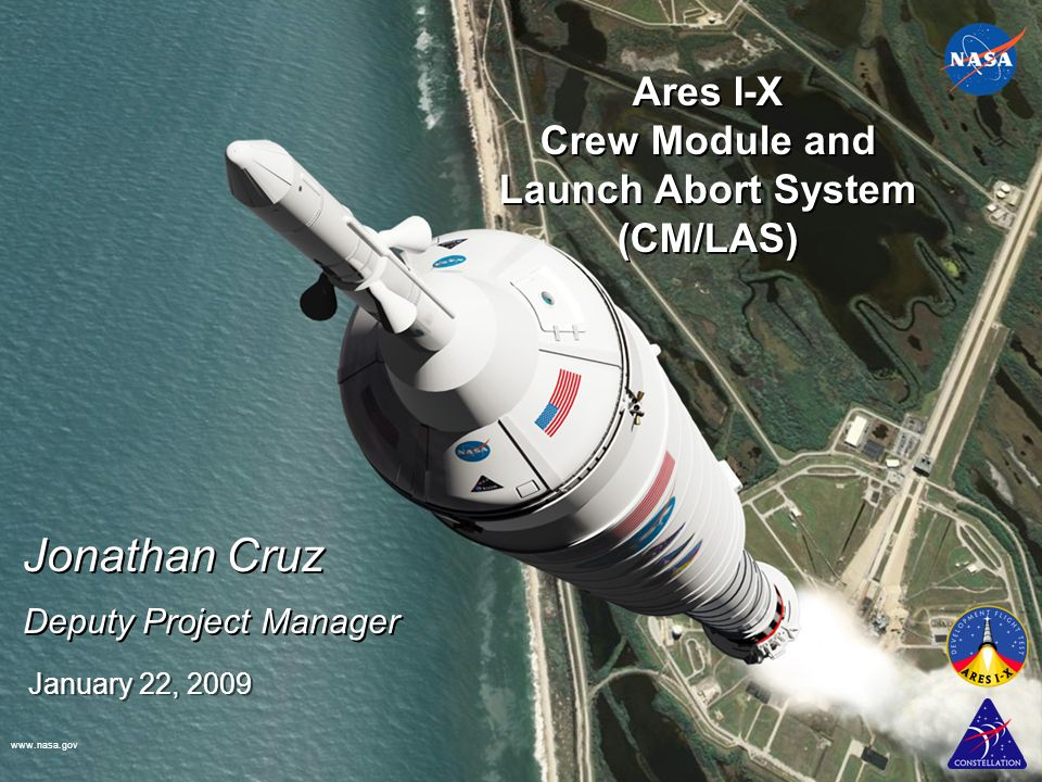 www.nasa.gov January 22, 2009 Ares I-X Crew Module and Launch Abort System (CM/LAS) Jonathan Cruz Deputy Project Manager Jonathan Cruz Deputy Project Manager