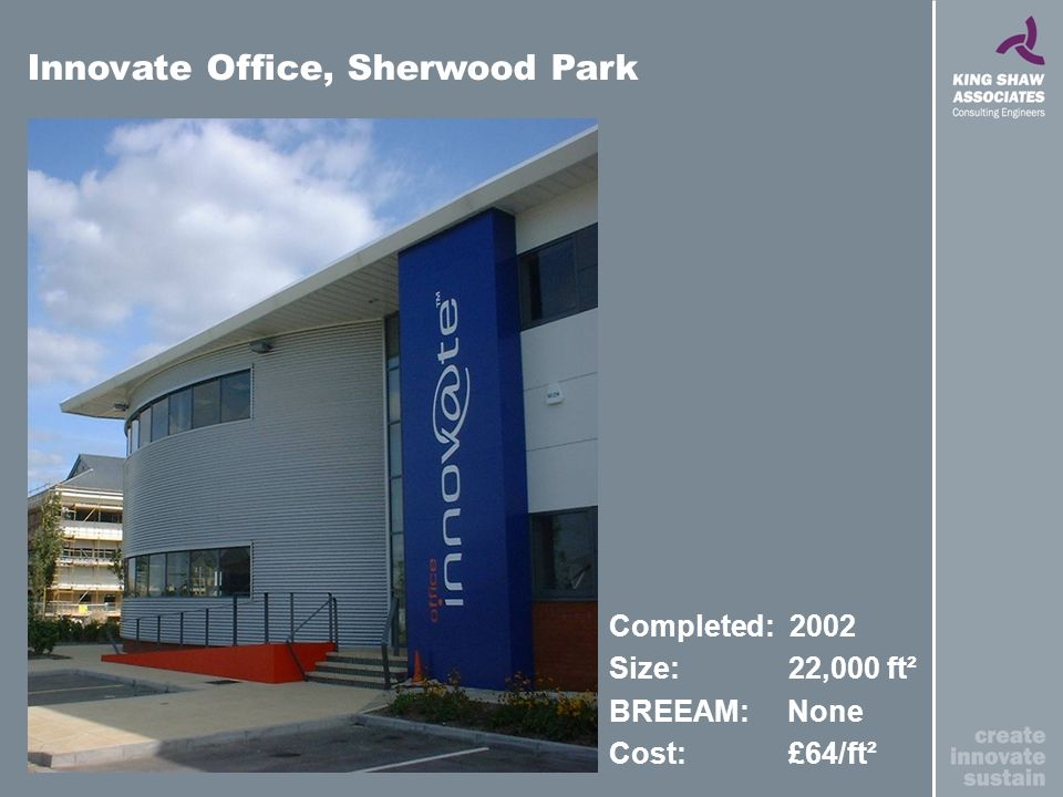 Completed: 2002 Size: 22,000 ft² BREEAM: None Cost: £64/ft² Innovate Office, Sherwood Park