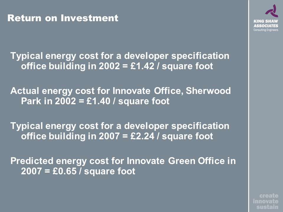 Typical energy cost for a developer specification office building in 2002 = £1.42 / square foot Actual energy cost for Innovate Office, Sherwood Park in 2002 = £1.40 / square foot Typical energy cost for a developer specification office building in 2007 = £2.24 / square foot Predicted energy cost for Innovate Green Office in 2007 = £0.65 / square foot Return on Investment