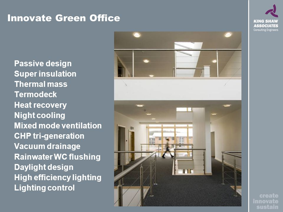 Innovate Green Office Passive design Super insulation Thermal mass Termodeck Heat recovery Night cooling Mixed mode ventilation CHP tri-generation Vacuum drainage Rainwater WC flushing Daylight design High efficiency lighting Lighting control