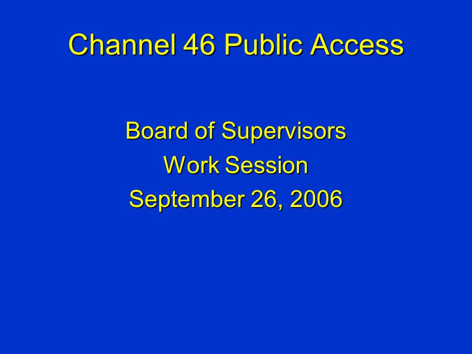 Channel 46 Public Access Board of Supervisors Work Session September 26, 2006