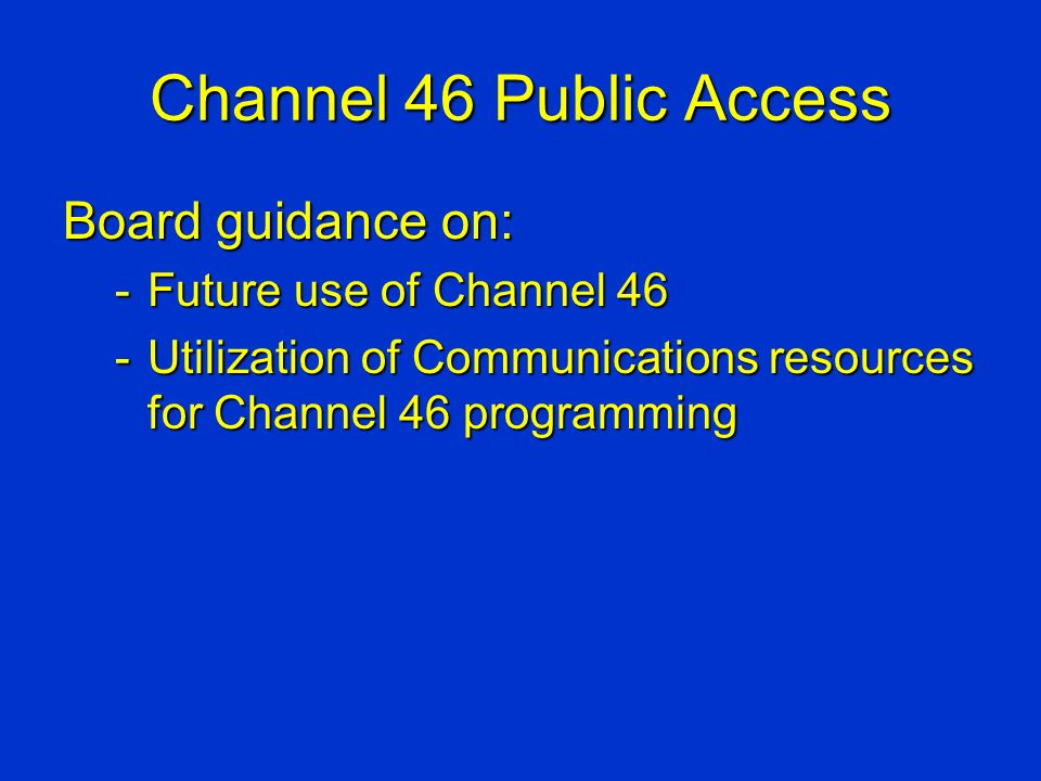 Channel 46 Public Access Board guidance on: -Future use of Channel 46 -Utilization of Communications resources for Channel 46 programming
