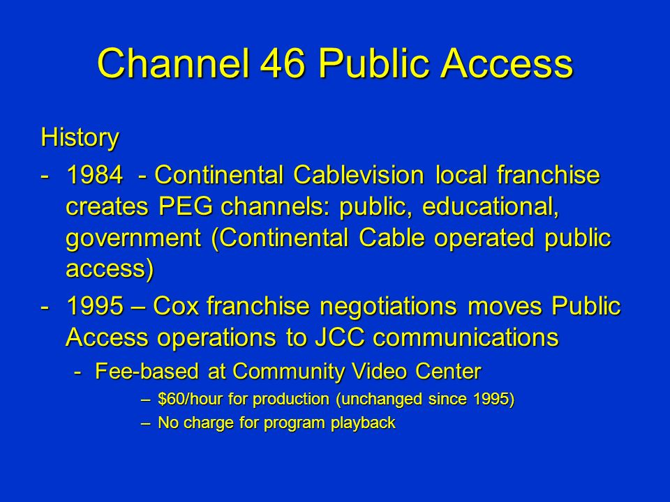 Channel 46 Public Access History -1984 - Continental Cablevision local franchise creates PEG channels: public, educational, government (Continental Cable operated public access) -1995 – Cox franchise negotiations moves Public Access operations to JCC communications -Fee-based at Community Video Center –$60/hour for production (unchanged since 1995) –No charge for program playback