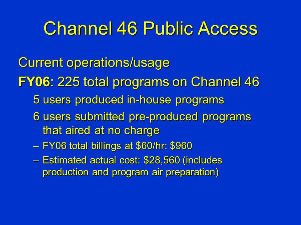 Channel 46 Public Access Current operations/usage FY06: 225 total programs on Channel 46 5 users produced in-house programs 6 users submitted pre-produced programs that aired at no charge –FY06 total billings at $60/hr: $960 –Estimated actual cost: $28,560 (includes production and program air preparation)