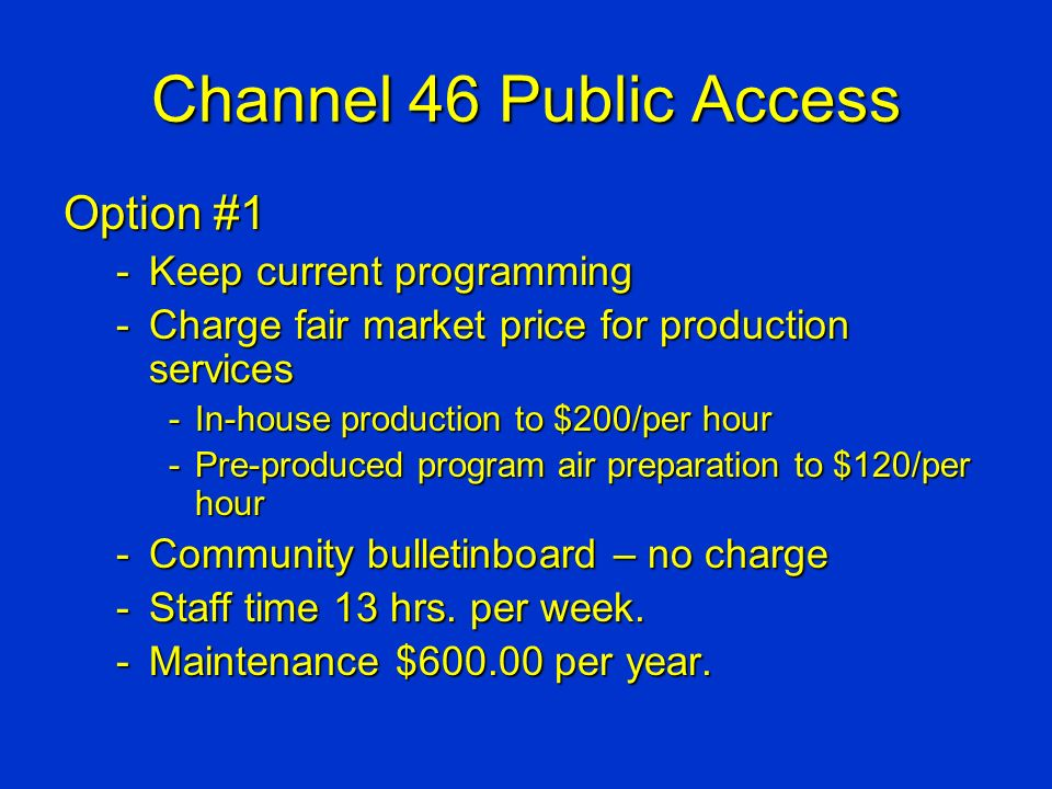 Channel 46 Public Access Option #1 -Keep current programming -Charge fair market price for production services -In-house production to $200/per hour -Pre-produced program air preparation to $120/per hour -Community bulletinboard – no charge -Staff time 13 hrs.