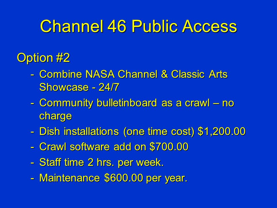 Channel 46 Public Access Option #2 -Combine NASA Channel & Classic Arts Showcase - 24/7 -Community bulletinboard as a crawl – no charge -Dish installations (one time cost) $1,200.00 -Crawl software add on $700.00 -Staff time 2 hrs.