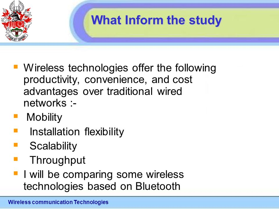 Wireless communication Technologies What Inform the study Wireless technologies offer the following productivity, convenience, and cost advantages over traditional wired networks :- Mobility Installation flexibility Scalability Throughput I will be comparing some wireless technologies based on Bluetooth
