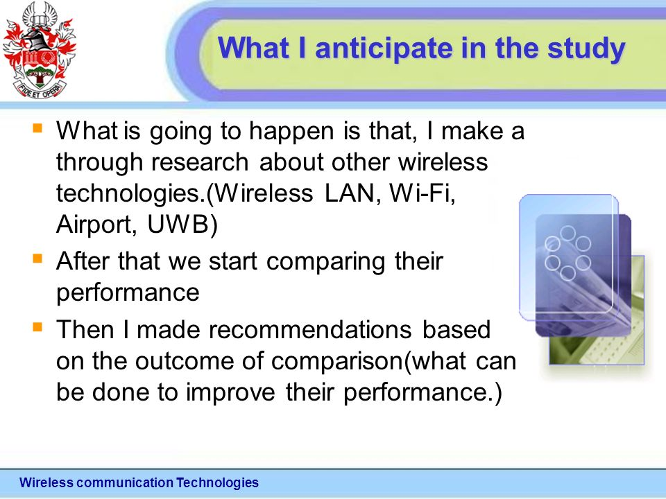 Wireless communication Technologies What I anticipate in the study What is going to happen is that, I make a through research about other wireless technologies.(Wireless LAN, Wi-Fi, Airport, UWB) After that we start comparing their performance Then I made recommendations based on the outcome of comparison(what can be done to improve their performance.)